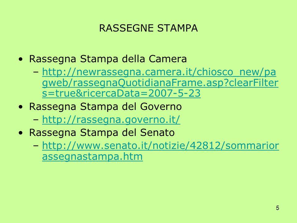 5 RASSEGNE STAMPA Rassegna Stampa della Camera –http://newrassegna.camera.it/chiosco_new/pa gweb/rassegnaQuotidianaFrame.asp clearFilter s=true&ricercaData=2007-5-23http://newrassegna.camera.it/chiosco_new/pa gweb/rassegnaQuotidianaFrame.asp clearFilter s=true&ricercaData=2007-5-23 Rassegna Stampa del Governo –http://rassegna.governo.it/http://rassegna.governo.it/ Rassegna Stampa del Senato –http://www.senato.it/notizie/42812/sommarior assegnastampa.htmhttp://www.senato.it/notizie/42812/sommarior assegnastampa.htm