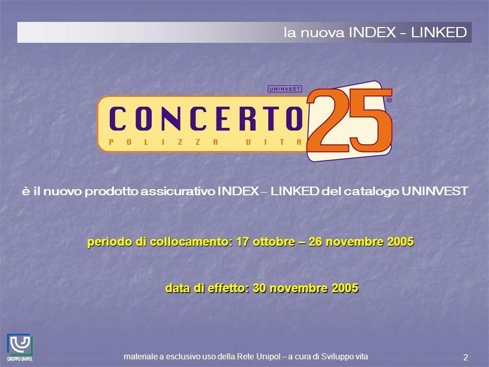 materiale a esclusivo uso della Rete Unipol – a cura di Sviluppo vita 2 la nuova INDEX - LINKED periodo di collocamento: 17 ottobre – 26 novembre 2005 data di effetto: 30 novembre 2005 è il nuovo prodotto assicurativo INDEX – LINKED del catalogo UNINVEST
