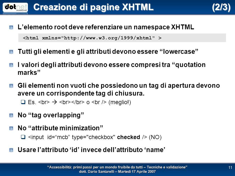Creazione di pagine XHTML (2/3) Lelemento root deve referenziare un namespace XHTML Tutti gli elementi e gli attributi devono essere lowercase I valori degli attributi devono essere compresi tra quotation marks Gli elementi non vuoti che possiedono un tag di apertura devono avere un corrispondente tag di chiusura.