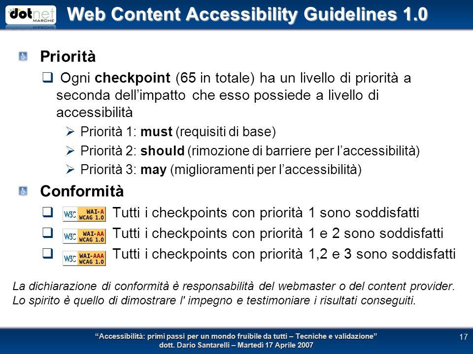 Web Content Accessibility Guidelines 1.0 Priorità Ogni checkpoint (65 in totale) ha un livello di priorità a seconda dellimpatto che esso possiede a livello di accessibilità Priorità 1: must (requisiti di base) Priorità 2: should (rimozione di barriere per laccessibilità) Priorità 3: may (miglioramenti per laccessibilità) Conformità Tutti i checkpoints con priorità 1 sono soddisfatti Tutti i checkpoints con priorità 1 e 2 sono soddisfatti Tutti i checkpoints con priorità 1,2 e 3 sono soddisfatti Accessibilità: primi passi per un mondo fruibile da tutti – Tecniche e validazione dott.