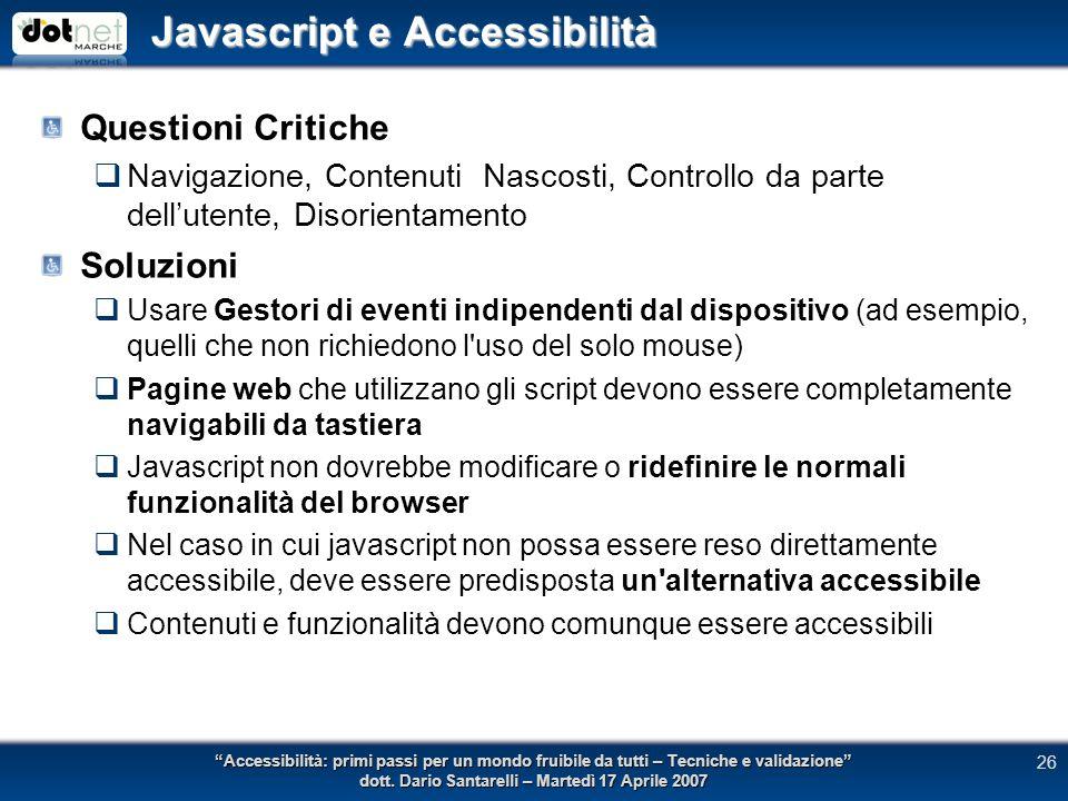Javascript e Accessibilità Questioni Critiche Navigazione, Contenuti Nascosti, Controllo da parte dellutente, Disorientamento Soluzioni Usare Gestori di eventi indipendenti dal dispositivo (ad esempio, quelli che non richiedono l uso del solo mouse) Pagine web che utilizzano gli script devono essere completamente navigabili da tastiera Javascript non dovrebbe modificare o ridefinire le normali funzionalità del browser Nel caso in cui javascript non possa essere reso direttamente accessibile, deve essere predisposta un alternativa accessibile Contenuti e funzionalità devono comunque essere accessibili Accessibilità: primi passi per un mondo fruibile da tutti – Tecniche e validazione dott.