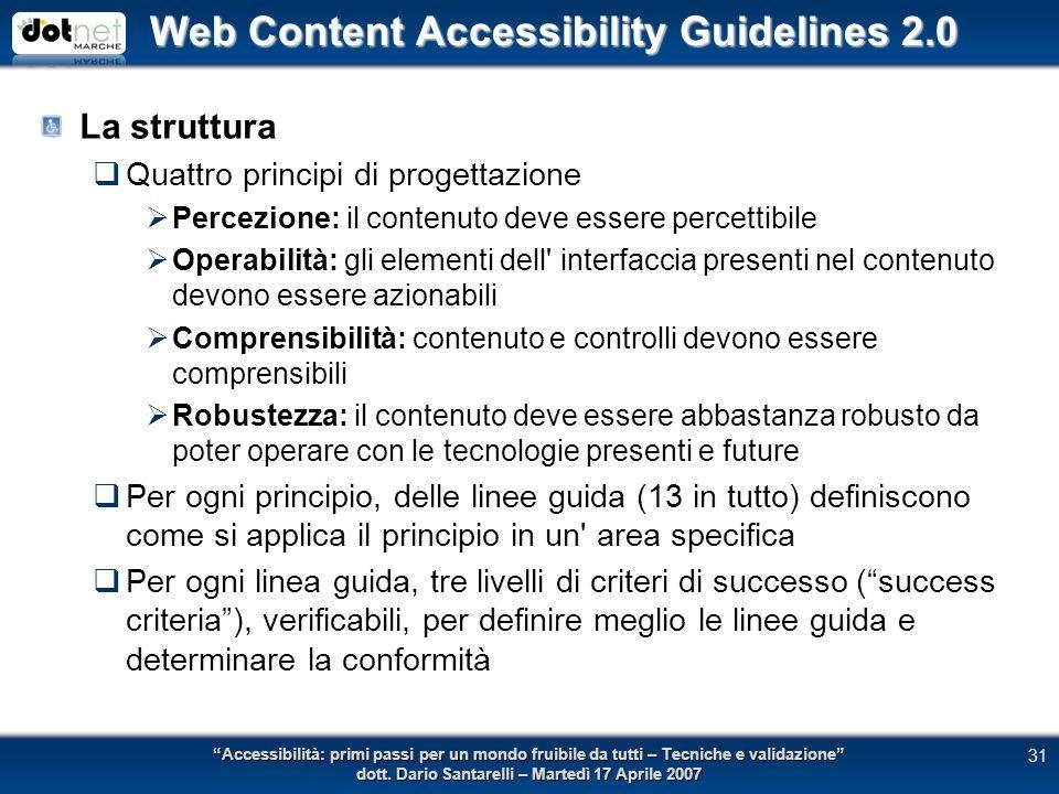 Web Content Accessibility Guidelines 2.0 La struttura Quattro principi di progettazione Percezione: il contenuto deve essere percettibile Operabilità: gli elementi dell interfaccia presenti nel contenuto devono essere azionabili Comprensibilità: contenuto e controlli devono essere comprensibili Robustezza: il contenuto deve essere abbastanza robusto da poter operare con le tecnologie presenti e future Per ogni principio, delle linee guida (13 in tutto) definiscono come si applica il principio in un area specifica Per ogni linea guida, tre livelli di criteri di successo (success criteria), verificabili, per definire meglio le linee guida e determinare la conformità Accessibilità: primi passi per un mondo fruibile da tutti – Tecniche e validazione dott.