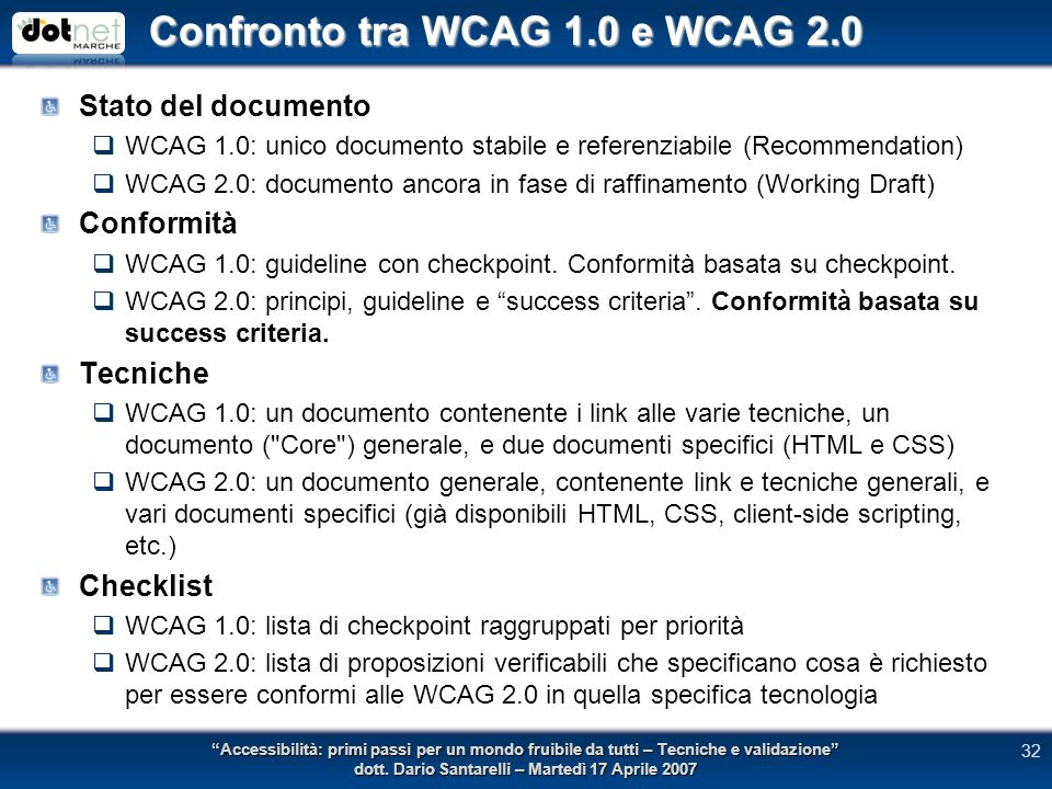 Confronto tra WCAG 1.0 e WCAG 2.0 Stato del documento WCAG 1.0: unico documento stabile e referenziabile (Recommendation) WCAG 2.0: documento ancora in fase di raffinamento (Working Draft) Conformità WCAG 1.0: guideline con checkpoint.