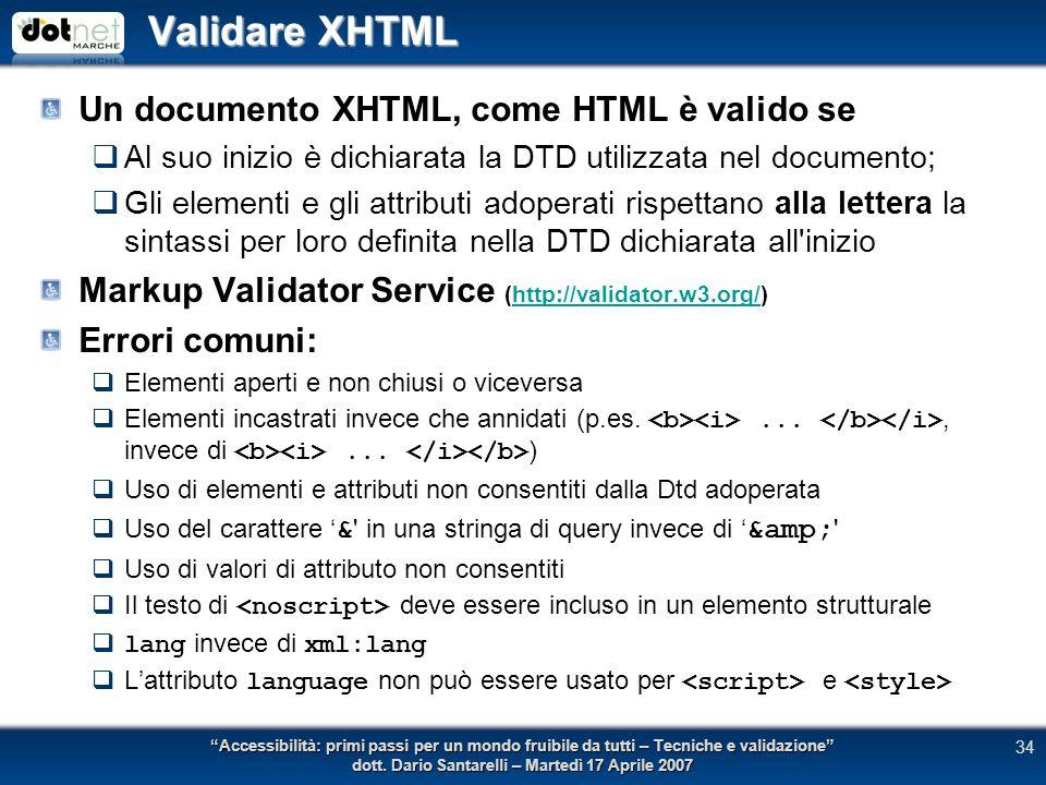 Validare XHTML Un documento XHTML, come HTML è valido se Al suo inizio è dichiarata la DTD utilizzata nel documento; Gli elementi e gli attributi adoperati rispettano alla lettera la sintassi per loro definita nella DTD dichiarata all inizio Markup Validator Service (http://validator.w3.org/)http://validator.w3.org/ Errori comuni: Elementi aperti e non chiusi o viceversa Elementi incastrati invece che annidati (p.es...., invece di...