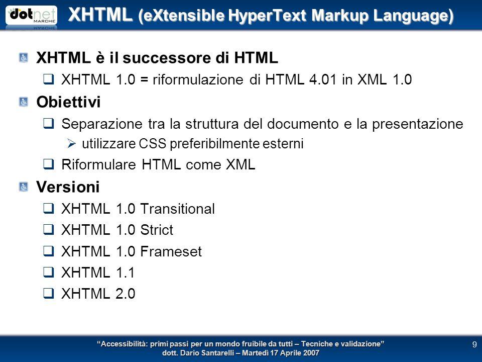 XHTML (eXtensible HyperText Markup Language) XHTML è il successore di HTML XHTML 1.0 = riformulazione di HTML 4.01 in XML 1.0 Obiettivi Separazione tra la struttura del documento e la presentazione utilizzare CSS preferibilmente esterni Riformulare HTML come XML Versioni XHTML 1.0 Transitional XHTML 1.0 Strict XHTML 1.0 Frameset XHTML 1.1 XHTML 2.0 Accessibilità: primi passi per un mondo fruibile da tutti – Tecniche e validazione dott.