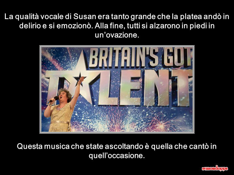 La qualità vocale di Susan era tanto grande che la platea andò in delirio e si emozionò.