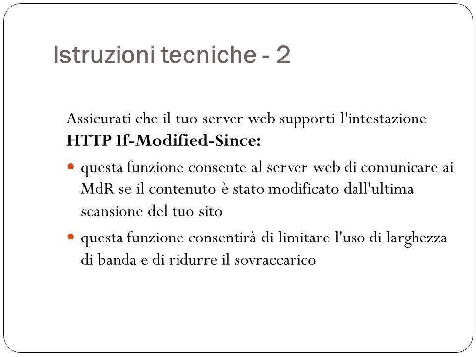 Istruzioni tecniche - 2 Assicurati che il tuo server web supporti l intestazione HTTP If-Modified-Since: questa funzione consente al server web di comunicare ai MdR se il contenuto è stato modificato dall ultima scansione del tuo sito questa funzione consentirà di limitare l uso di larghezza di banda e di ridurre il sovraccarico