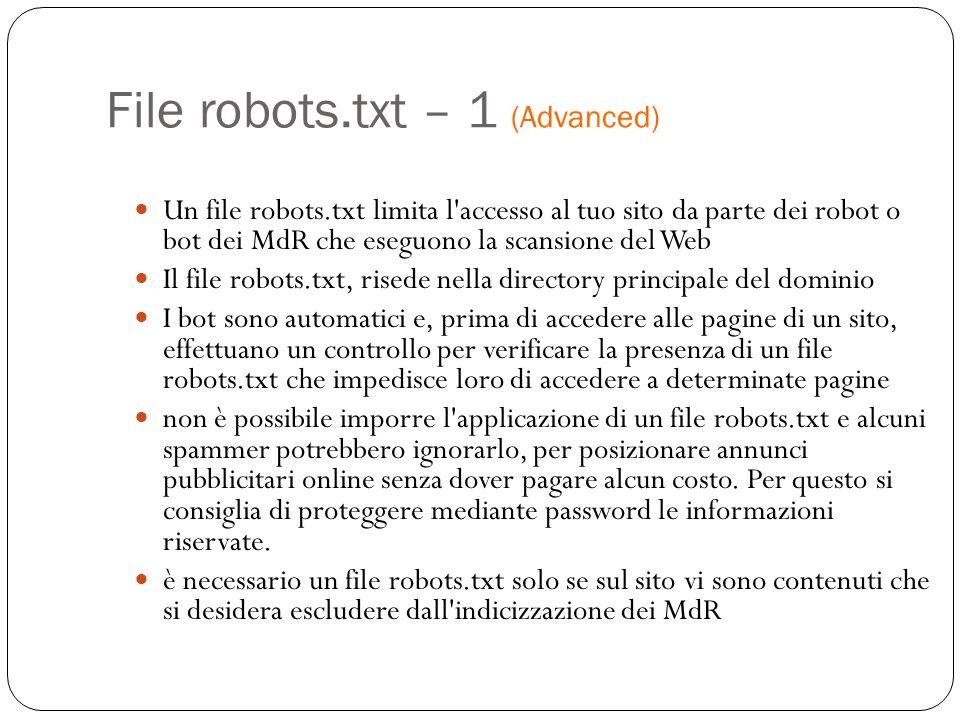 File robots.txt – 1 (Advanced) Un file robots.txt limita l accesso al tuo sito da parte dei robot o bot dei MdR che eseguono la scansione del Web Il file robots.txt, risede nella directory principale del dominio I bot sono automatici e, prima di accedere alle pagine di un sito, effettuano un controllo per verificare la presenza di un file robots.txt che impedisce loro di accedere a determinate pagine non è possibile imporre l applicazione di un file robots.txt e alcuni spammer potrebbero ignorarlo, per posizionare annunci pubblicitari online senza dover pagare alcun costo.