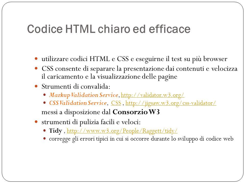 Codice HTML chiaro ed efficace utilizzare codici HTML e CSS e eseguirne il test su più browser CSS consente di separare la presentazione dai contenuti e velocizza il caricamento e la visualizzazione delle pagine Strumenti di convalida: Markup Validation Service, http://validator.w3.org/http://validator.w3.org/ CSS Validation Service, CSS, http://jigsaw.w3.org/css-validator/CSShttp://jigsaw.w3.org/css-validator/ messi a disposizione dal Consorzio W3 strumenti di pulizia facili e veloci: Tidy, http://www.w3.org/People/Raggett/tidy/http://www.w3.org/People/Raggett/tidy/ corregge gli errori tipici in cui si occorre durante lo sviluppo di codice web