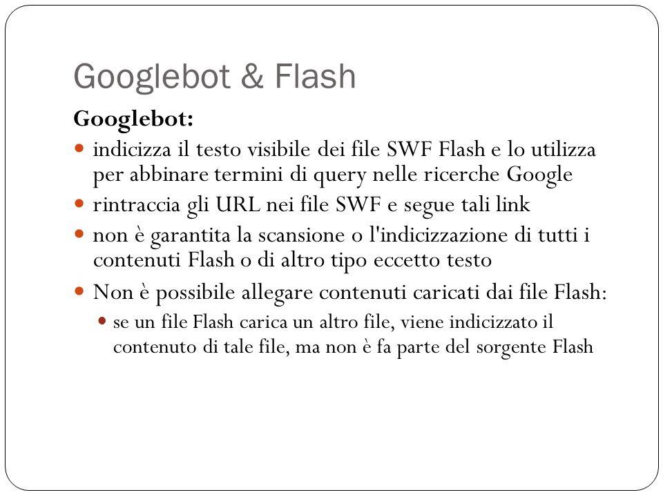 Googlebot & Flash Googlebot: indicizza il testo visibile dei file SWF Flash e lo utilizza per abbinare termini di query nelle ricerche Google rintraccia gli URL nei file SWF e segue tali link non è garantita la scansione o l indicizzazione di tutti i contenuti Flash o di altro tipo eccetto testo Non è possibile allegare contenuti caricati dai file Flash: se un file Flash carica un altro file, viene indicizzato il contenuto di tale file, ma non è fa parte del sorgente Flash