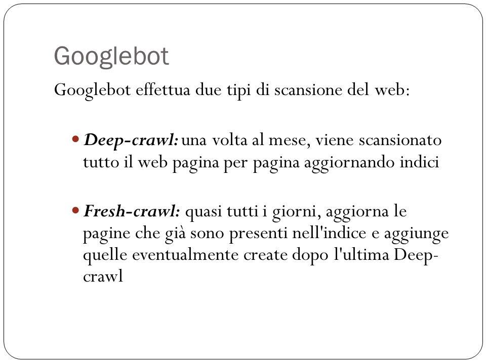 Googlebot Googlebot effettua due tipi di scansione del web: Deep-crawl: una volta al mese, viene scansionato tutto il web pagina per pagina aggiornando indici Fresh-crawl: quasi tutti i giorni, aggiorna le pagine che già sono presenti nell indice e aggiunge quelle eventualmente create dopo l ultima Deep- crawl