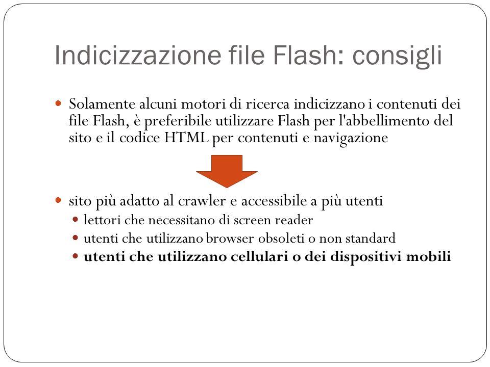 Indicizzazione file Flash: consigli Solamente alcuni motori di ricerca indicizzano i contenuti dei file Flash, è preferibile utilizzare Flash per l abbellimento del sito e il codice HTML per contenuti e navigazione sito più adatto al crawler e accessibile a più utenti lettori che necessitano di screen reader utenti che utilizzano browser obsoleti o non standard utenti che utilizzano cellulari o dei dispositivi mobili