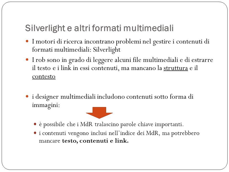 Silverlight e altri formati multimediali I motori di ricerca incontrano problemi nel gestire i contenuti di formati multimediali: Silverlight I rob sono in grado di leggere alcuni file multimediali e di estrarre il testo e i link in essi contenuti, ma mancano la struttura e il contesto i designer multimediali includono contenuti sotto forma di immagini: è possibile che i MdR tralascino parole chiave importanti.