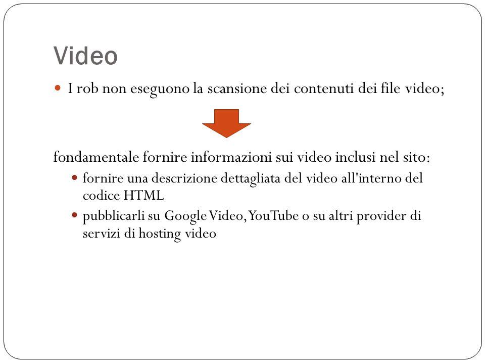 Video I rob non eseguono la scansione dei contenuti dei file video; fondamentale fornire informazioni sui video inclusi nel sito: fornire una descrizione dettagliata del video all interno del codice HTML pubblicarli su Google Video, YouTube o su altri provider di servizi di hosting video
