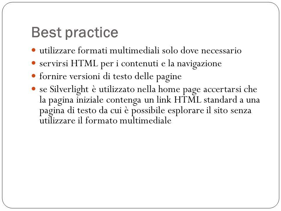 Best practice utilizzare formati multimediali solo dove necessario servirsi HTML per i contenuti e la navigazione fornire versioni di testo delle pagine se Silverlight è utilizzato nella home page accertarsi che la pagina iniziale contenga un link HTML standard a una pagina di testo da cui è possibile esplorare il sito senza utilizzare il formato multimediale