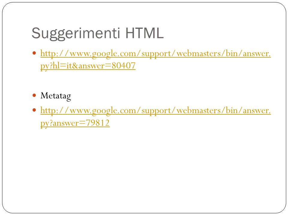 Suggerimenti HTML http://www.google.com/support/webmasters/bin/answer. py?hl=it&answer=80407 http://www.google.com/support/webmasters/bin/answer. py?h