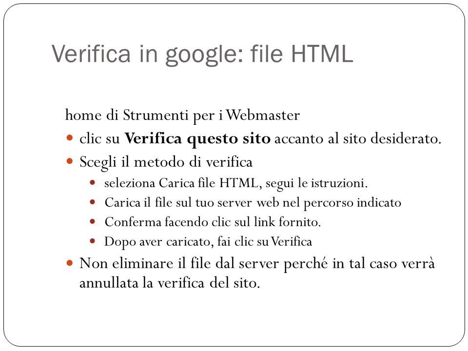 Verifica in google: file HTML home di Strumenti per i Webmaster clic su Verifica questo sito accanto al sito desiderato. Scegli il metodo di verifica