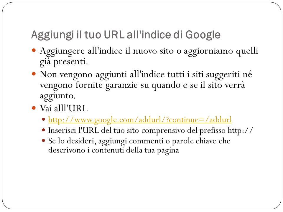 Aggiungi il tuo URL all'indice di Google Aggiungere all'indice il nuovo sito o aggiorniamo quelli già presenti. Non vengono aggiunti all'indice tutti