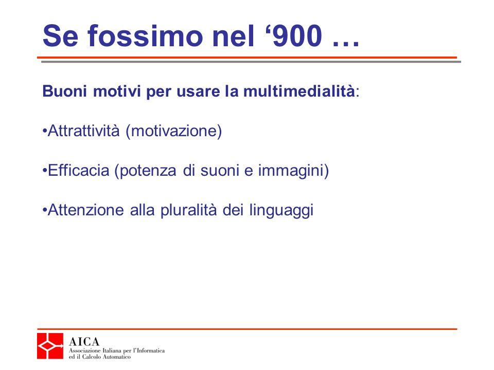 Se fossimo nel 900 … Buoni motivi per usare la multimedialità: Attrattività (motivazione) Efficacia (potenza di suoni e immagini) Attenzione alla pluralità dei linguaggi