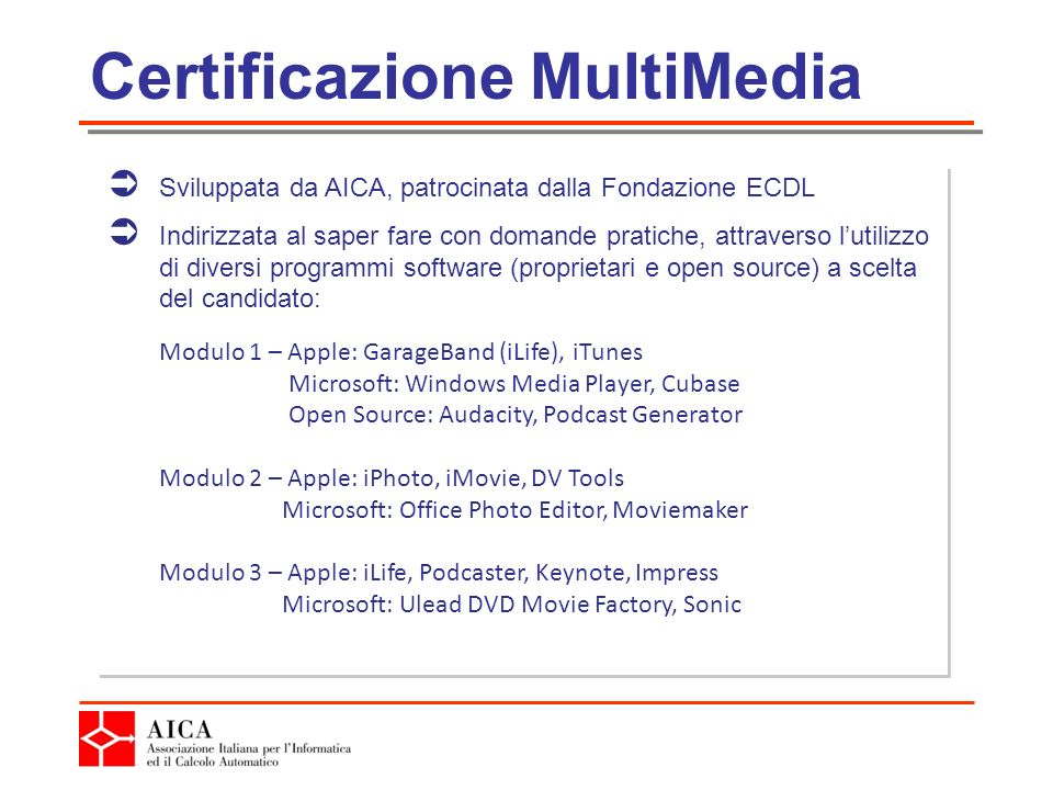 Certificazione MultiMedia Sviluppata da AICA, patrocinata dalla Fondazione ECDL Indirizzata al saper fare con domande pratiche, attraverso lutilizzo di diversi programmi software (proprietari e open source) a scelta del candidato: Modulo 1 – Apple: GarageBand (iLife), iTunes Microsoft: Windows Media Player, Cubase Open Source: Audacity, Podcast Generator Modulo 2 – Apple: iPhoto, iMovie, DV Tools Microsoft: Office Photo Editor, Moviemaker Modulo 3 – Apple: iLife, Podcaster, Keynote, Impress Microsoft: Ulead DVD Movie Factory, Sonic Sviluppata da AICA, patrocinata dalla Fondazione ECDL Indirizzata al saper fare con domande pratiche, attraverso lutilizzo di diversi programmi software (proprietari e open source) a scelta del candidato: Modulo 1 – Apple: GarageBand (iLife), iTunes Microsoft: Windows Media Player, Cubase Open Source: Audacity, Podcast Generator Modulo 2 – Apple: iPhoto, iMovie, DV Tools Microsoft: Office Photo Editor, Moviemaker Modulo 3 – Apple: iLife, Podcaster, Keynote, Impress Microsoft: Ulead DVD Movie Factory, Sonic