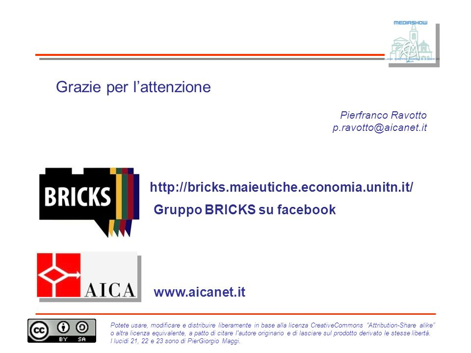 Pierfranco Ravotto p.ravotto@aicanet.it www.aicanet.it Grazie per lattenzione http://bricks.maieutiche.economia.unitn.it/ Gruppo BRICKS su facebook Potete usare, modificare e distribuire liberamente in base alla licenza CreativeCommons Attribution-Share alike o altra licenza equivalente, a patto di citare l autore originario e di lasciare sul prodotto derivato le stesse libertà.