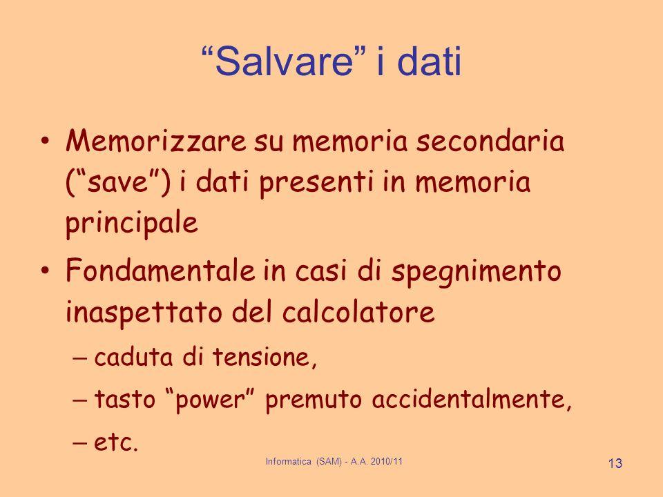 Informatica (SAM) - A.A. 2010/11 13 Salvare i dati Memorizzare su memoria secondaria (save) i dati presenti in memoria principale Fondamentale in casi