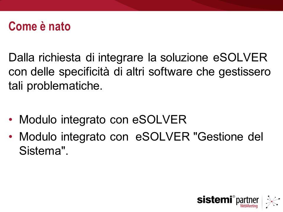 Come è nato Dalla richiesta di integrare la soluzione eSOLVER con delle specificità di altri software che gestissero tali problematiche. Modulo integr