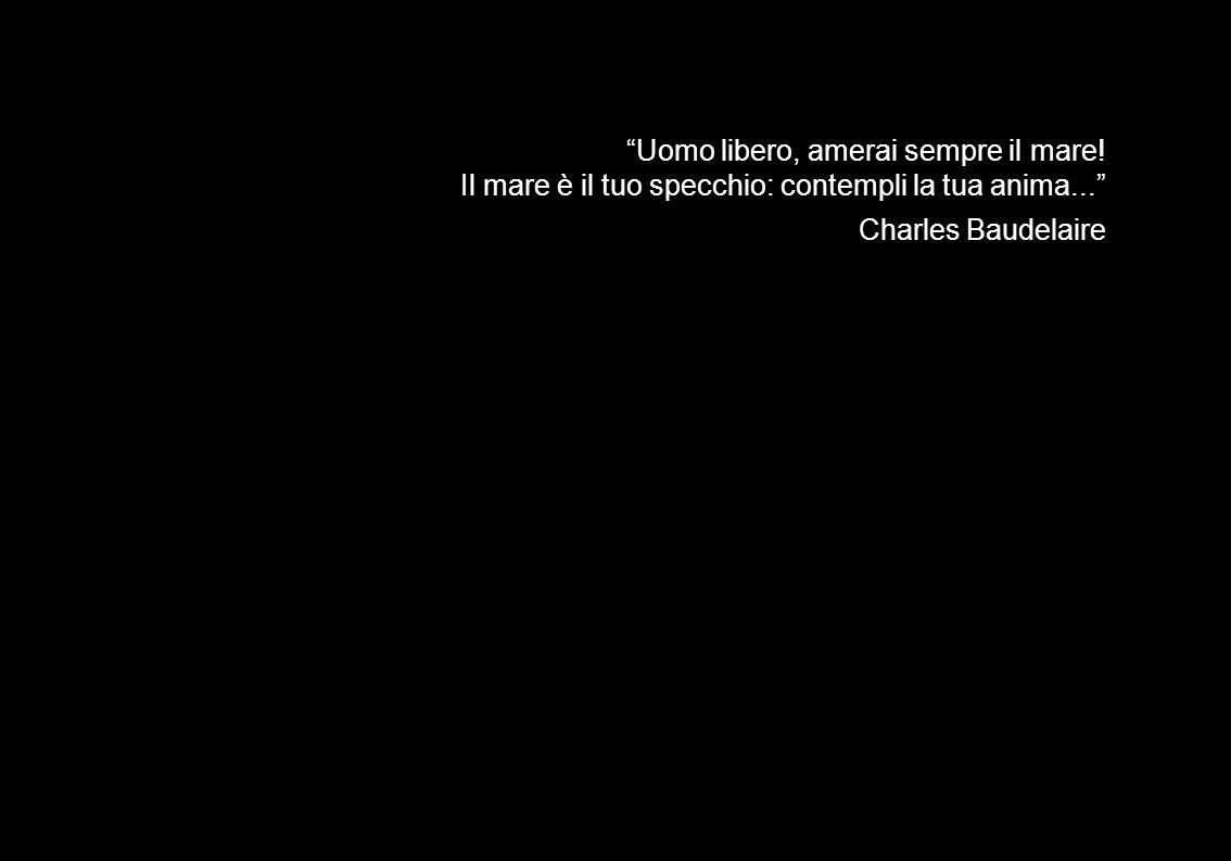 Uomo libero, amerai sempre il mare! Il mare è il tuo specchio: contempli la tua anima... Charles Baudelaire
