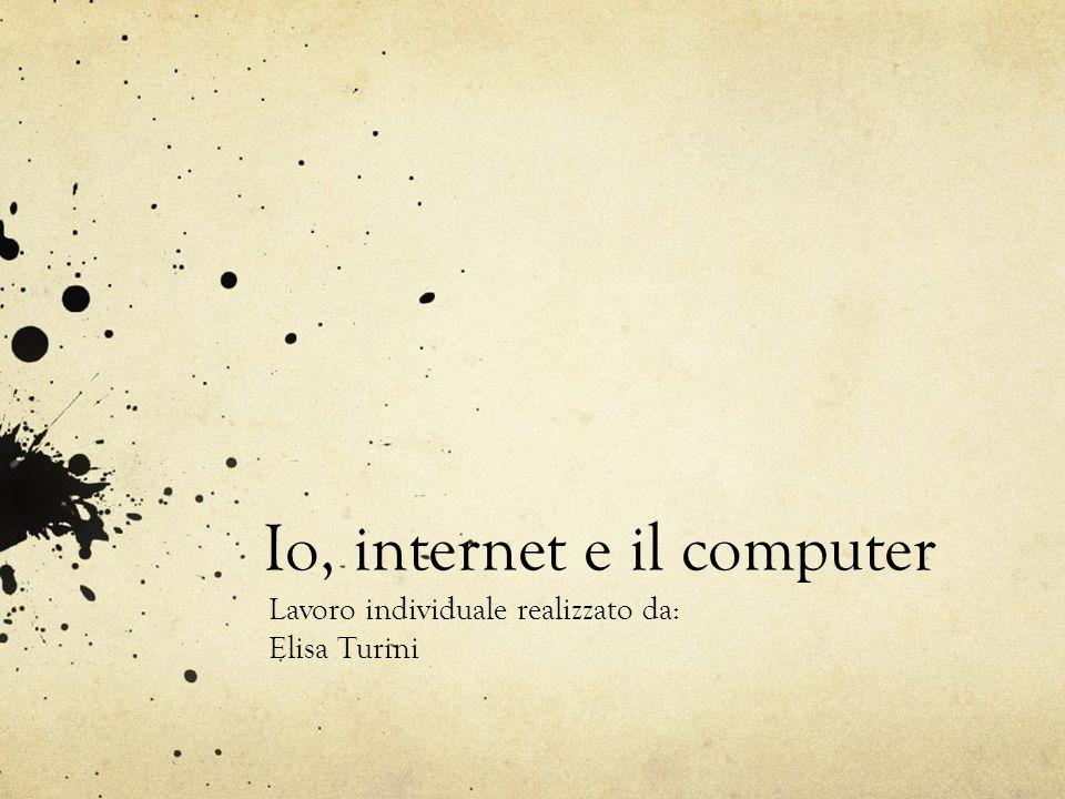 Io, internet e il computer Lavoro individuale realizzato da: Elisa Turini