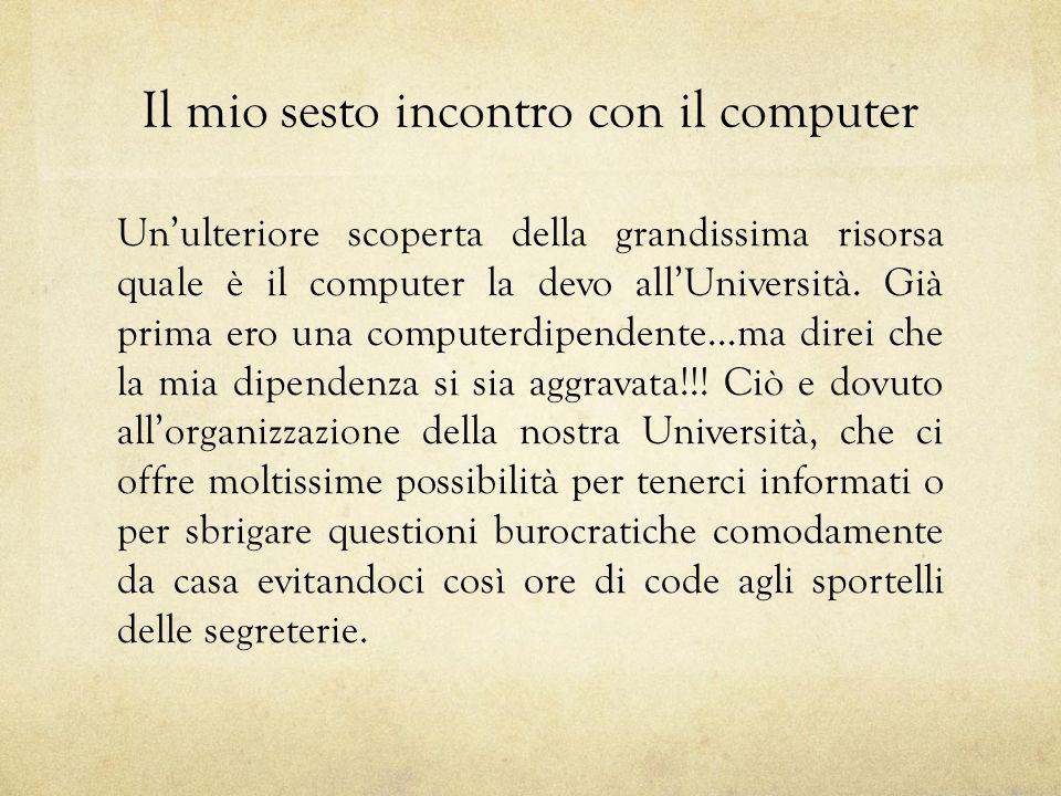 Il mio sesto incontro con il computer Unulteriore scoperta della grandissima risorsa quale è il computer la devo allUniversità.