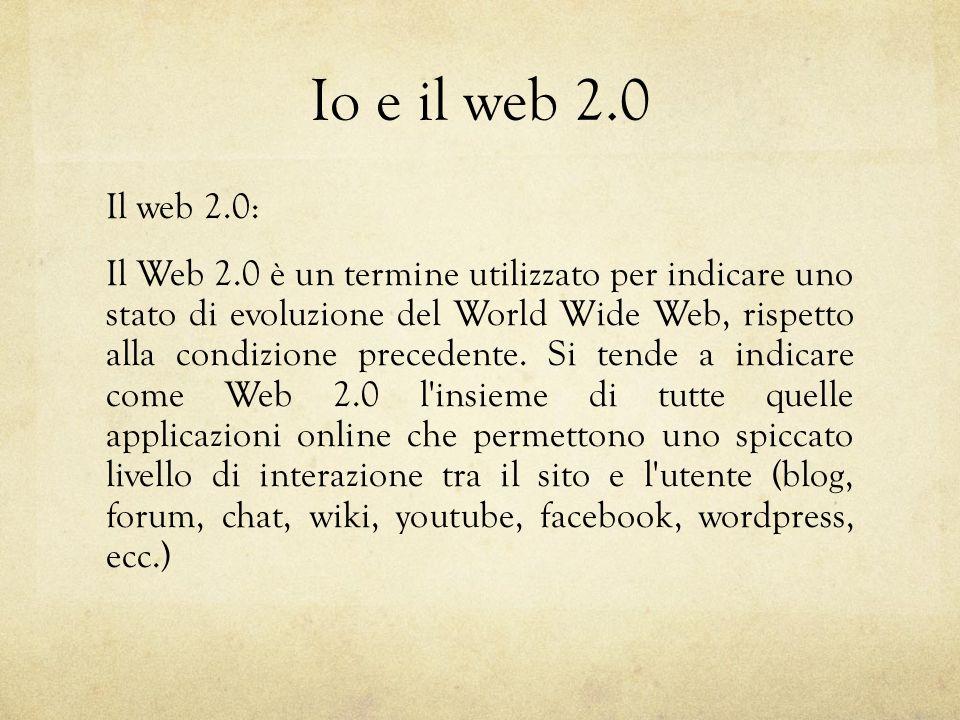 Io e il web 2.0 Il web 2.0: Il Web 2.0 è un termine utilizzato per indicare uno stato di evoluzione del World Wide Web, rispetto alla condizione precedente.
