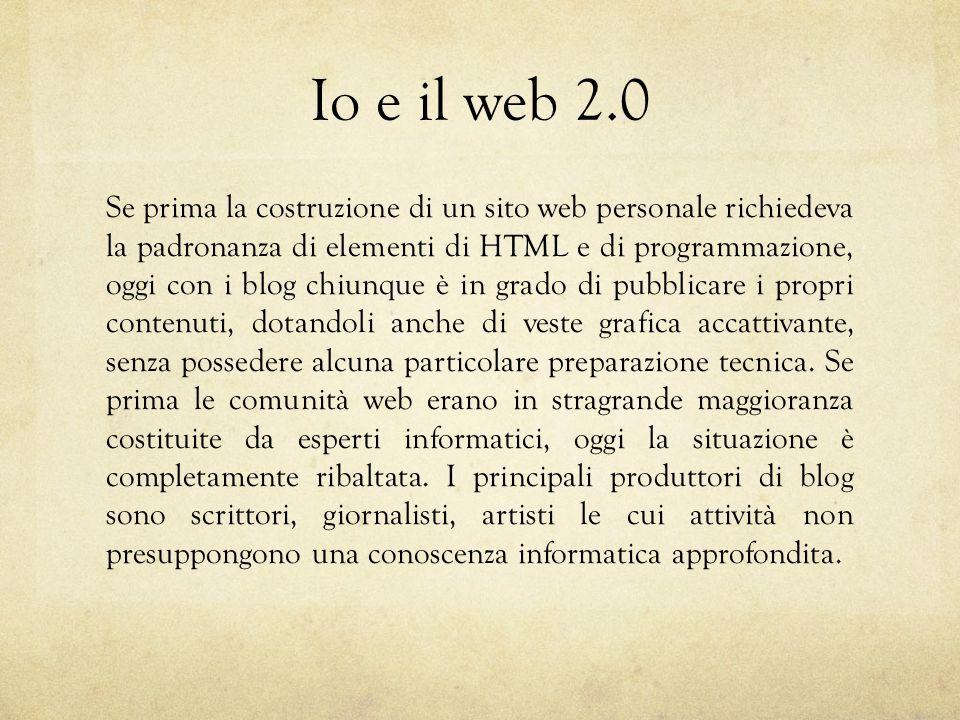 Io e il web 2.0 Se prima la costruzione di un sito web personale richiedeva la padronanza di elementi di HTML e di programmazione, oggi con i blog chiunque è in grado di pubblicare i propri contenuti, dotandoli anche di veste grafica accattivante, senza possedere alcuna particolare preparazione tecnica.