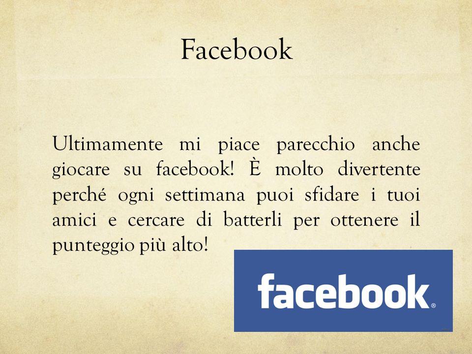 Facebook Ultimamente mi piace parecchio anche giocare su facebook.