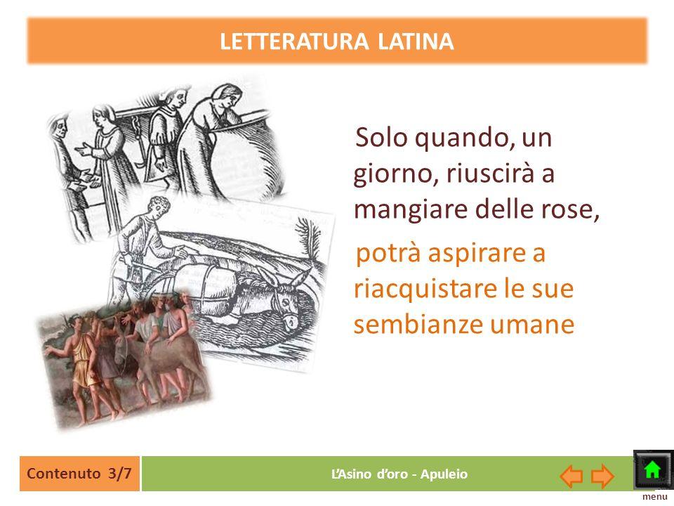 LETTERATURA LATINA Contenuto 3/7 LAsino doro - Apuleio Solo quando, un giorno, riuscirà a mangiare delle rose, potrà aspirare a riacquistare le sue se