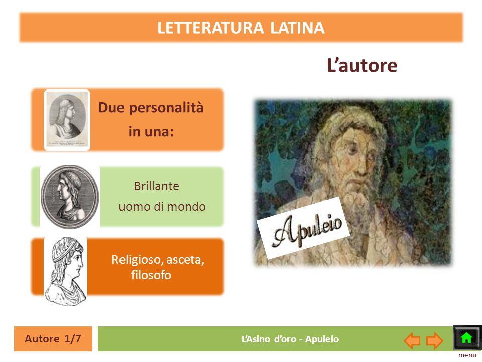 Lautore Due personalità in una: Brillante uomo di mondo Religioso, asceta, filosofo LETTERATURA LATINA Autore 1/7 LAsino doro - Apuleio menu