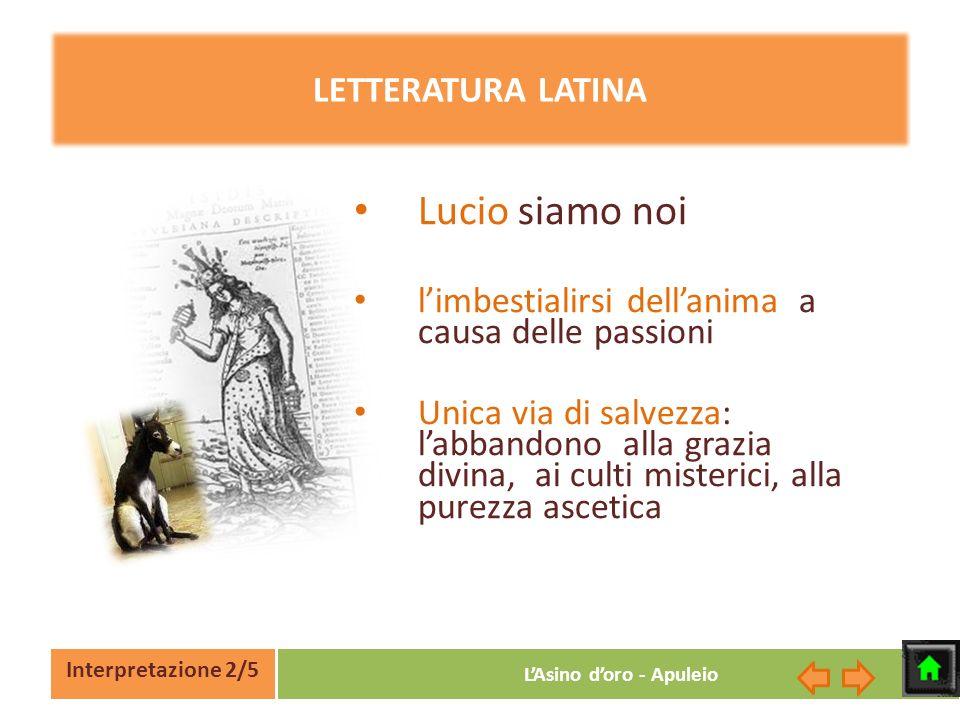 Interpretazione 2/5 LAsino doro - Apuleio LETTERATURA LATINA Lucio siamo noi limbestialirsi dellanima a causa delle passioni Unica via di salvezza: la