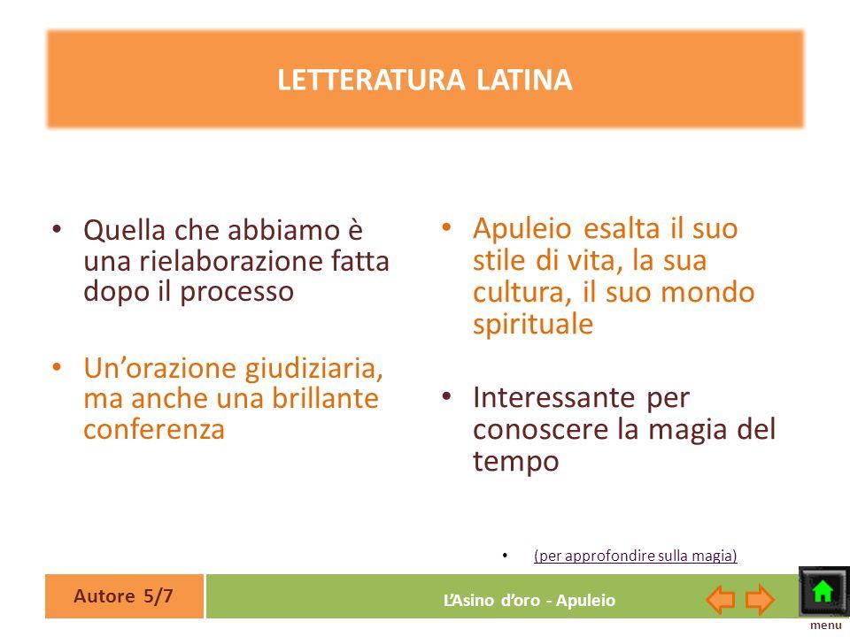 Autore 5/7 LAsino doro - Apuleio LETTERATURA LATINA Quella che abbiamo è una rielaborazione fatta dopo il processo Unorazione giudiziaria, ma anche un