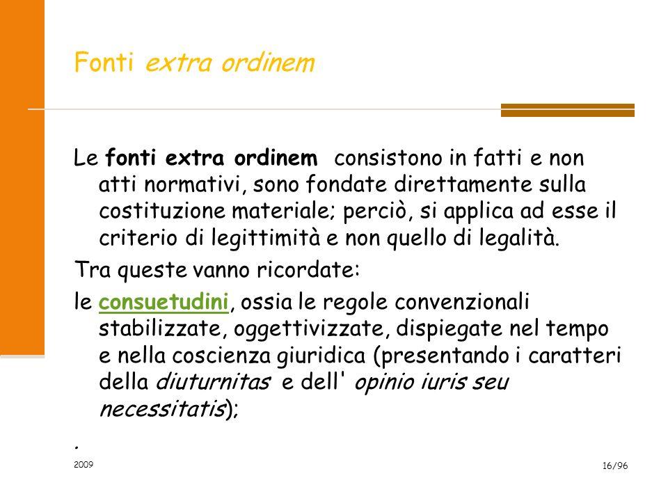 2009 16/96 Fonti extra ordinem Le fonti extra ordinem consistono in fatti e non atti normativi, sono fondate direttamente sulla costituzione materiale; perciò, si applica ad esse il criterio di legittimità e non quello di legalità.