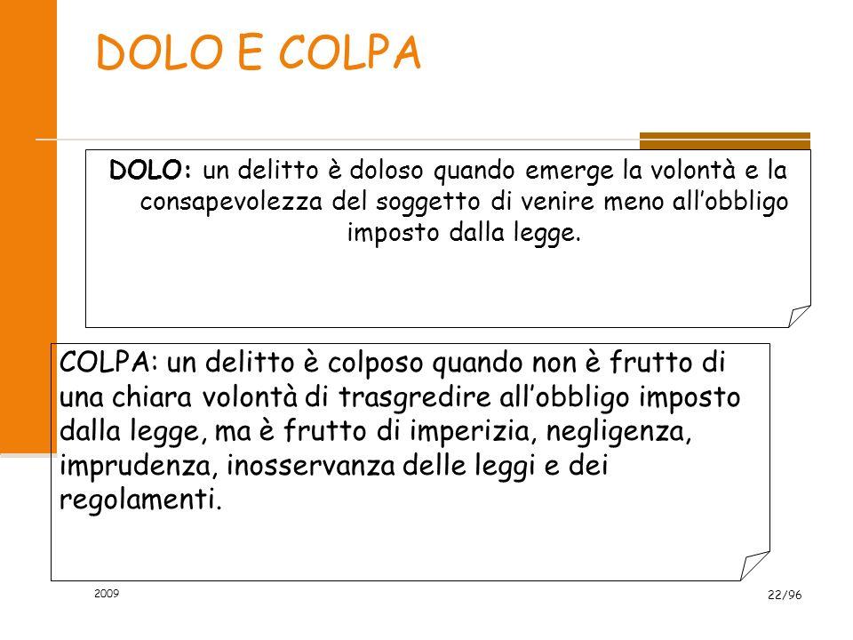 2009 22/96 DOLO E COLPA DOLO: un delitto è doloso quando emerge la volontà e la consapevolezza del soggetto di venire meno allobbligo imposto dalla legge.