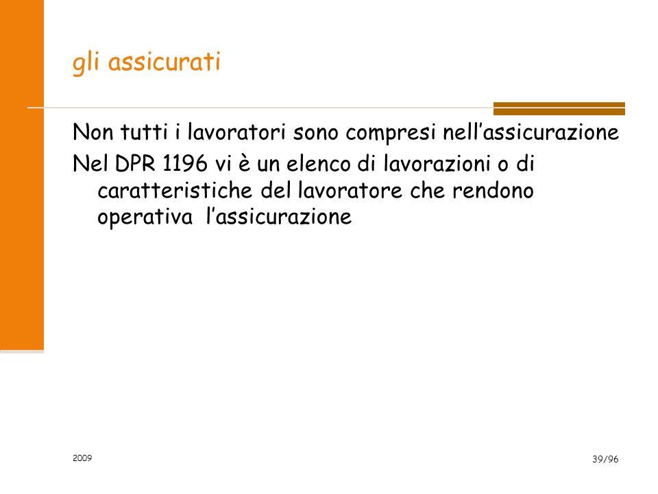 2009 39/96 gli assicurati Non tutti i lavoratori sono compresi nellassicurazione Nel DPR 1196 vi è un elenco di lavorazioni o di caratteristiche del l