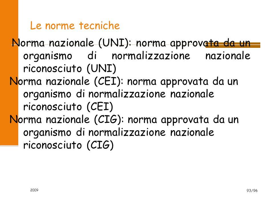 2009 93/96 Norma nazionale (UNI): norma approvata da un organismo di normalizzazione nazionale riconosciuto (UNI) Norma nazionale (CEI): norma approvata da un organismo di normalizzazione nazionale riconosciuto (CEI) Norma nazionale (CIG): norma approvata da un organismo di normalizzazione nazionale riconosciuto (CIG) Le norme tecniche
