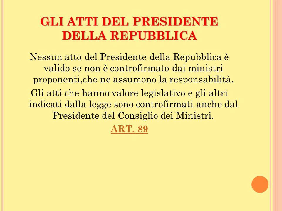 GLI ATTI DEL PRESIDENTE DELLA REPUBBLICA Nessun atto del Presidente della Repubblica è valido se non è controfirmato dai ministri proponenti,che ne as