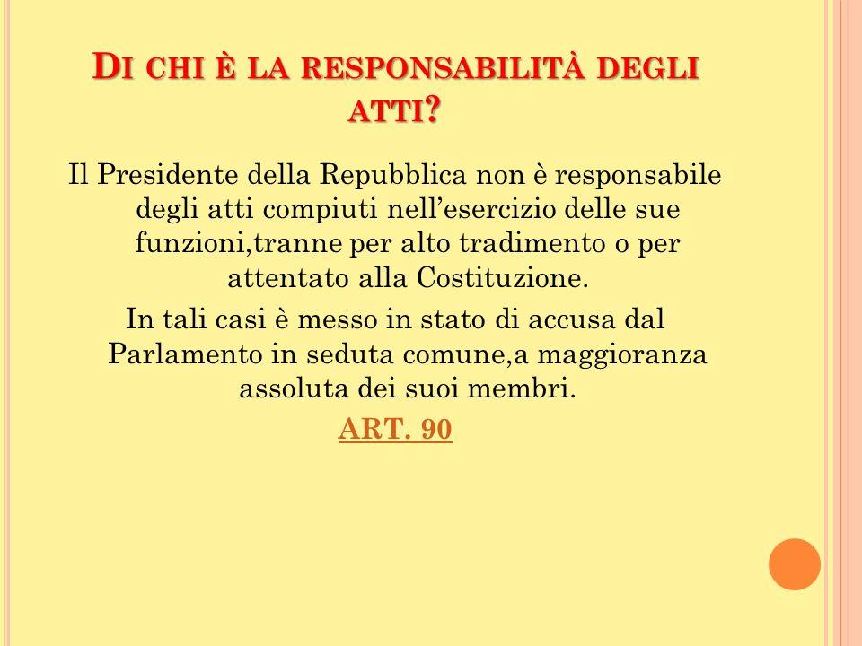 D I CHI È LA RESPONSABILITÀ DEGLI ATTI ? Il Presidente della Repubblica non è responsabile degli atti compiuti nellesercizio delle sue funzioni,tranne