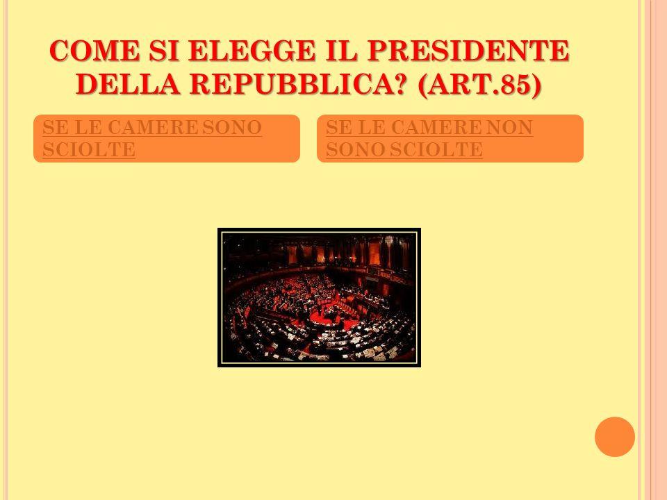 COME SI ELEGGE IL PRESIDENTE DELLA REPUBBLICA? (ART.85) SE LE CAMERE SONO SCIOLTE SE LE CAMERE NON SONO SCIOLTE