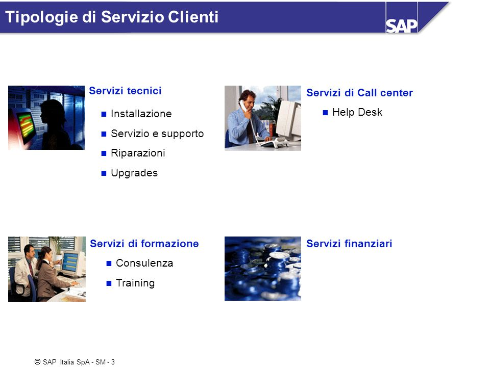 SAP Italia SpA - SM - 3 Tipologie di Servizio Clienti Servizi tecnici Installazione Servizio e supporto Riparazioni Upgrades Servizi di Call center He
