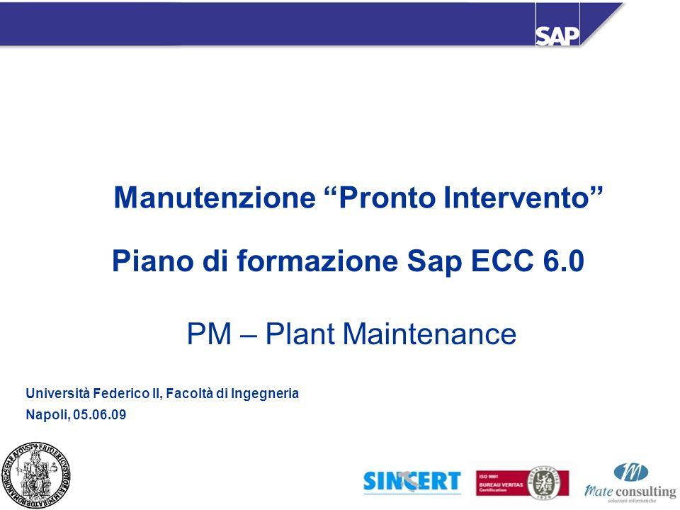 Manutenzione Pronto Intervento Piano di formazione Sap ECC 6.0 PM – Plant Maintenance Università Federico II, Facoltà di Ingegneria Napoli, 05.06.09
