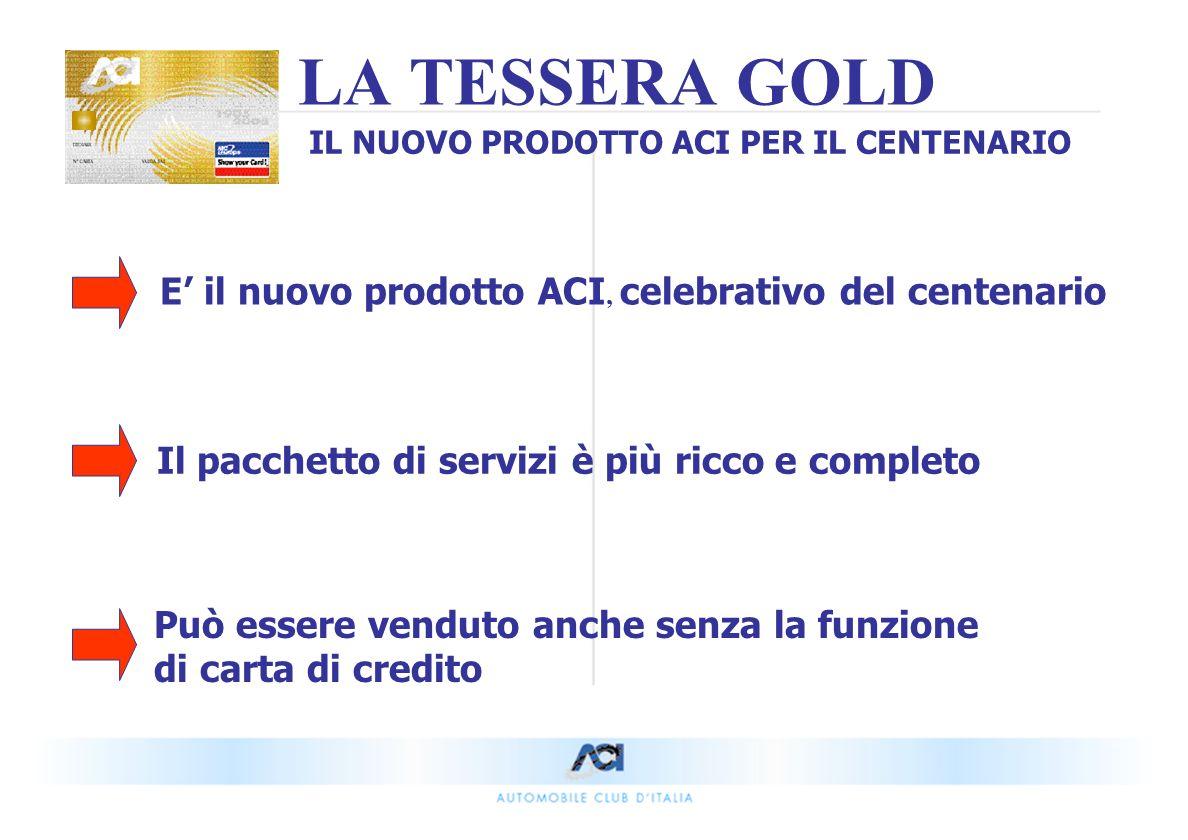 E il nuovo prodotto ACI, celebrativo del centenario Il pacchetto di servizi è più ricco e completo Può essere venduto anche senza la funzione di carta di credito LA TESSERA GOLD IL NUOVO PRODOTTO ACI PER IL CENTENARIO