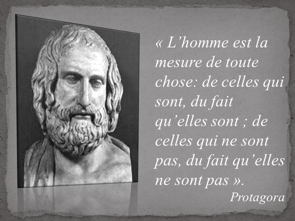 « Lhomme est la mesure de toute chose: de celles qui sont, du fait quelles sont ; de celles qui ne sont pas, du fait quelles ne sont pas ». Protagora