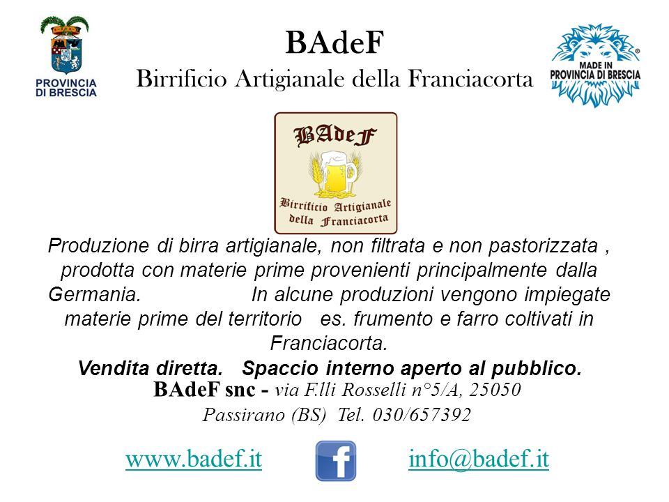 BAdeF Birrificio Artigianale della Franciacorta Produzione di birra artigianale, non filtrata e non pastorizzata, prodotta con materie prime provenienti principalmente dalla Germania.