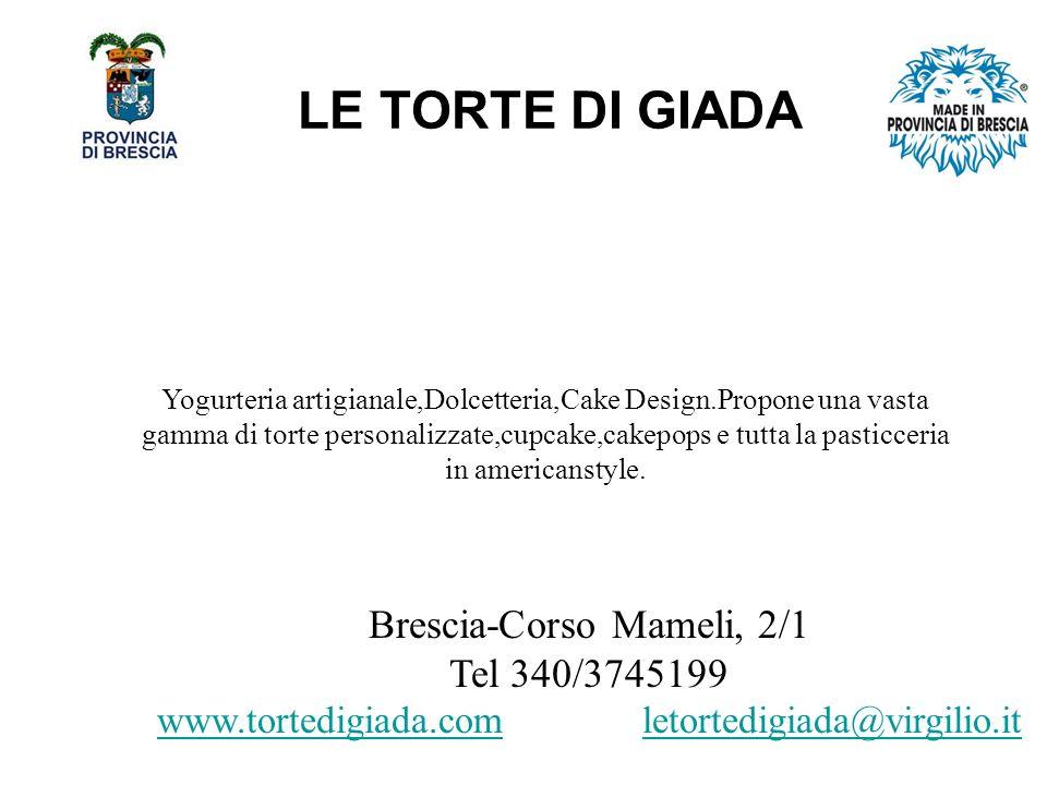 LE TORTE DI GIADA Brescia-Corso Mameli, 2/1 Tel 340/3745199 www.tortedigiada.comwww.tortedigiada.com letortedigiada@virgilio.it Yogurteria artigianale,Dolcetteria,Cake Design.Propone una vasta gamma di torte personalizzate,cupcake,cakepops e tutta la pasticceria in americanstyle.